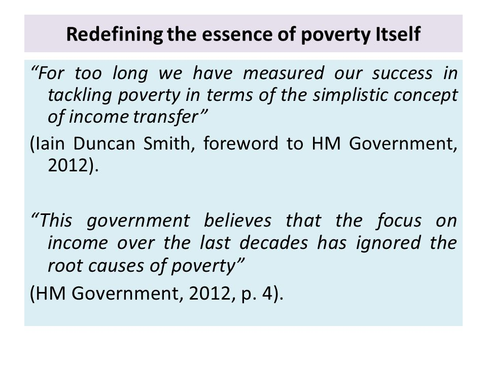 Redefining the essence of poverty Itself For too long we have measured our success in tackling poverty in terms of the simplistic concept of income transfer (Iain Duncan Smith, foreword to HM Government, 2012).