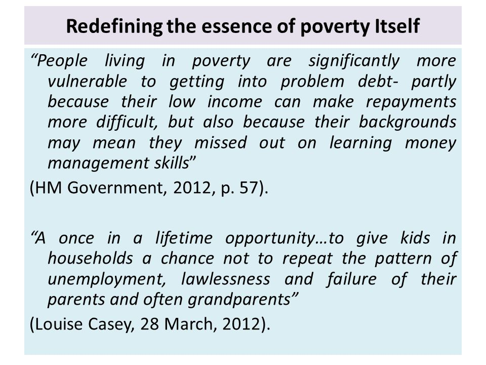 Redefining the essence of poverty Itself People living in poverty are significantly more vulnerable to getting into problem debt- partly because their low income can make repayments more difficult, but also because their backgrounds may mean they missed out on learning money management skills (HM Government, 2012, p.