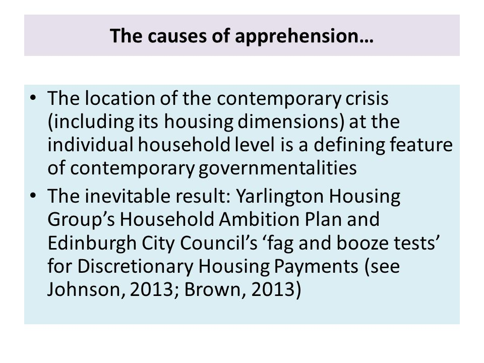 The causes of apprehension… The location of the contemporary crisis (including its housing dimensions) at the individual household level is a defining feature of contemporary governmentalities The inevitable result: Yarlington Housing Group's Household Ambition Plan and Edinburgh City Council's 'fag and booze tests' for Discretionary Housing Payments (see Johnson, 2013; Brown, 2013)