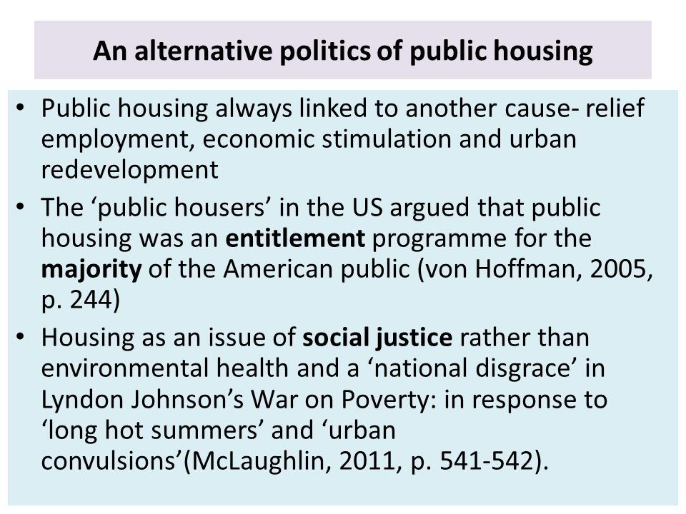 An alternative politics of public housing Public housing always linked to another cause- relief employment, economic stimulation and urban redevelopment The 'public housers' in the US argued that public housing was an entitlement programme for the majority of the American public (von Hoffman, 2005, p.