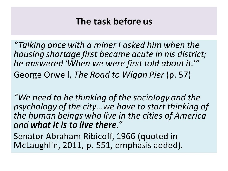 The task before us Talking once with a miner I asked him when the housing shortage first became acute in his district; he answered 'When we were first told about it.' George Orwell, The Road to Wigan Pier (p.