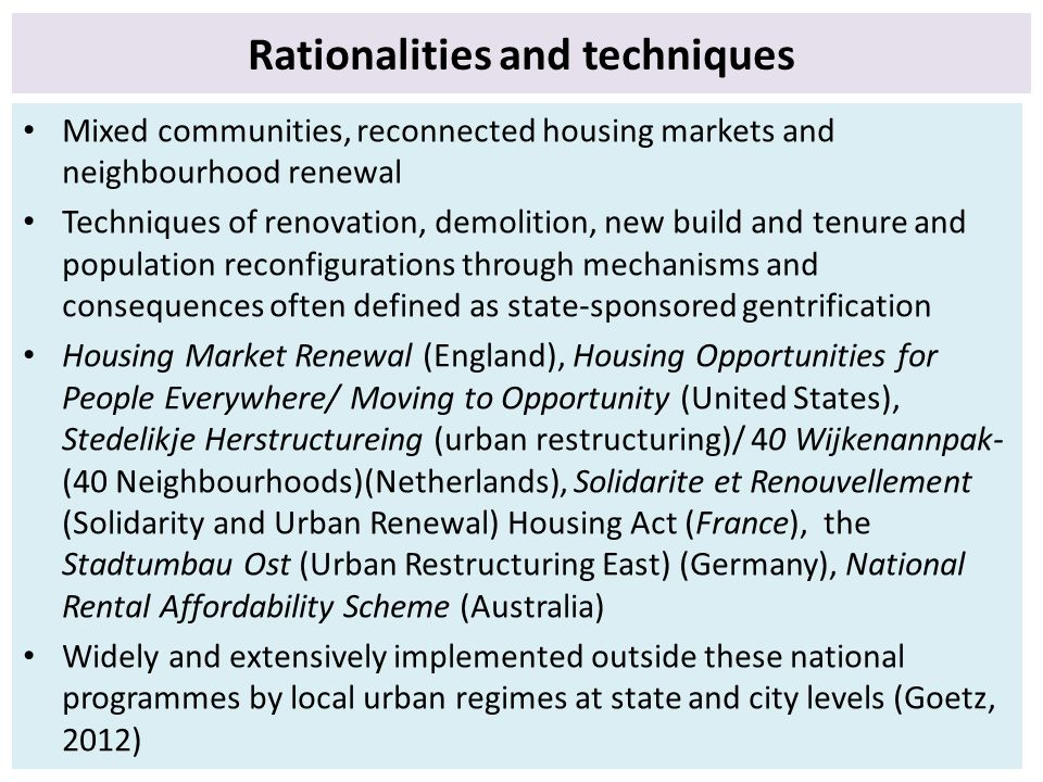 Rationalities and techniques Mixed communities, reconnected housing markets and neighbourhood renewal Techniques of renovation, demolition, new build and tenure and population reconfigurations through mechanisms and consequences often defined as state-sponsored gentrification Housing Market Renewal (England), Housing Opportunities for People Everywhere/ Moving to Opportunity (United States), Stedelikje Herstructureing (urban restructuring)/ 40 Wijkenannpak- (40 Neighbourhoods)(Netherlands), Solidarite et Renouvellement (Solidarity and Urban Renewal) Housing Act (France), the Stadtumbau Ost (Urban Restructuring East) (Germany), National Rental Affordability Scheme (Australia) Widely and extensively implemented outside these national programmes by local urban regimes at state and city levels (Goetz, 2012)