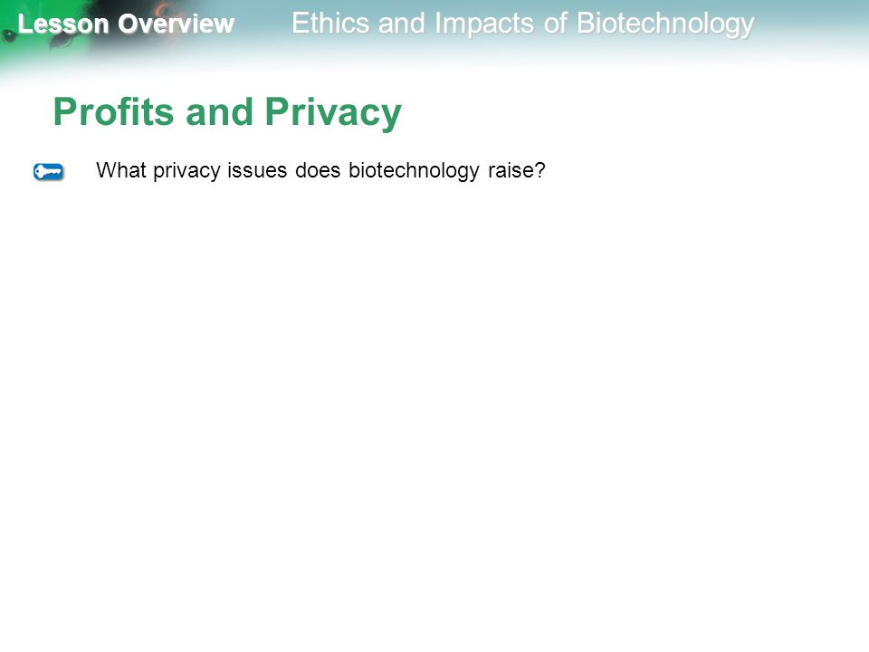 Lesson Overview Lesson Overview Ethics and Impacts of Biotechnology Profits and Privacy What privacy issues does biotechnology raise?