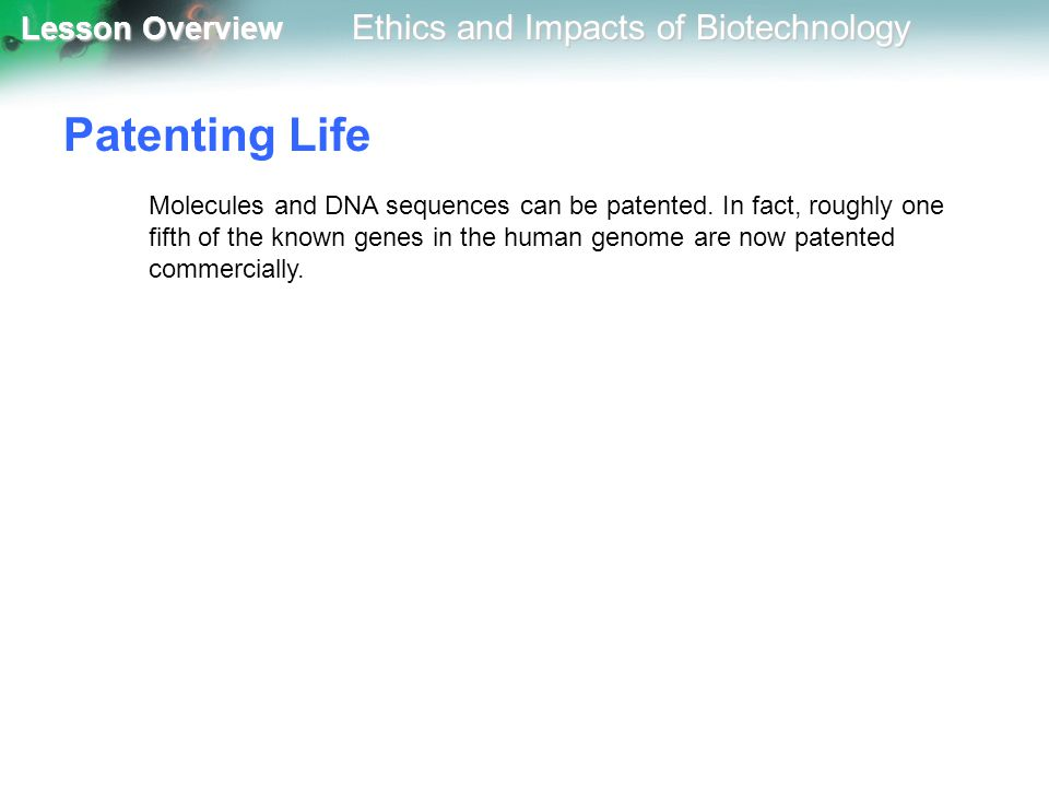 Lesson Overview Lesson Overview Ethics and Impacts of Biotechnology Patenting Life Molecules and DNA sequences can be patented. In fact, roughly one f