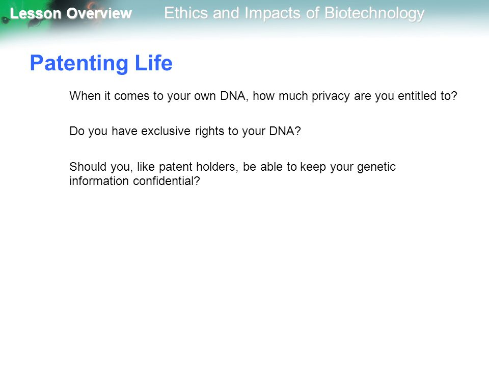 Lesson Overview Lesson Overview Ethics and Impacts of Biotechnology Patenting Life When it comes to your own DNA, how much privacy are you entitled to