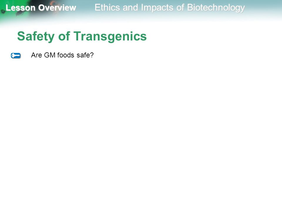 Lesson Overview Lesson Overview Ethics and Impacts of Biotechnology Safety of Transgenics Are GM foods safe?