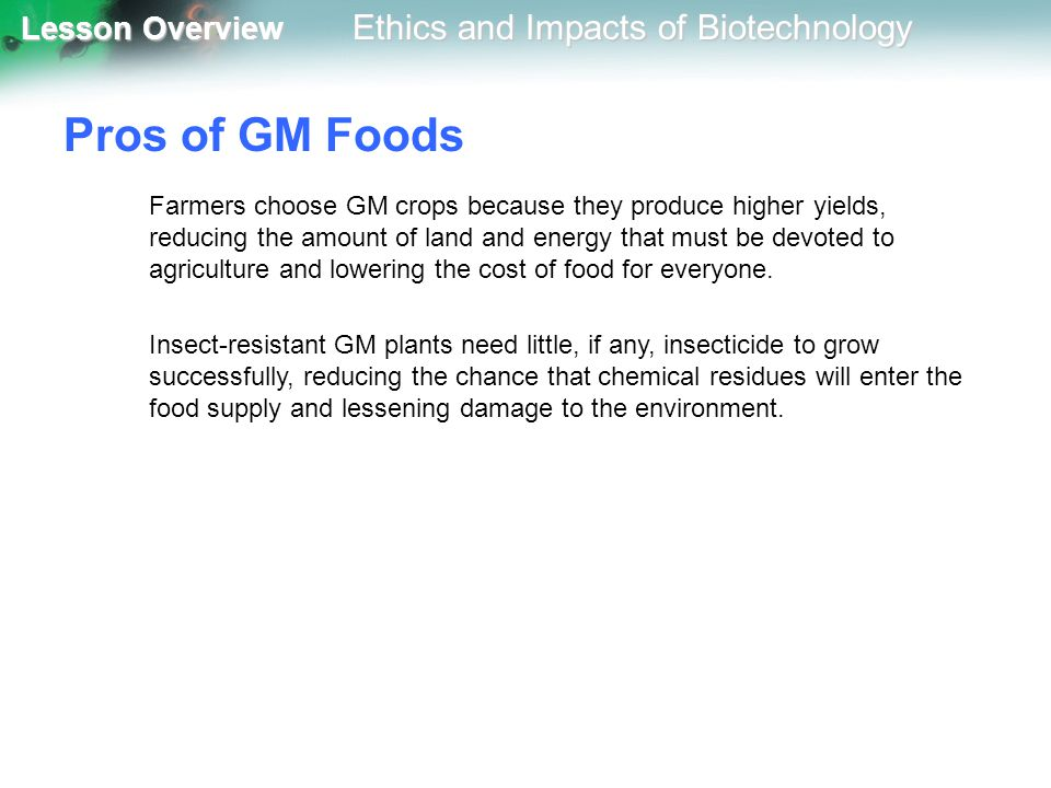 Lesson Overview Lesson Overview Ethics and Impacts of Biotechnology Pros of GM Foods Farmers choose GM crops because they produce higher yields, reduc