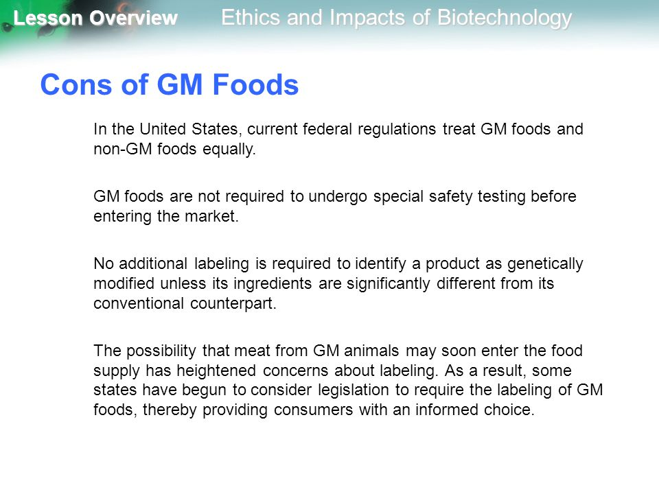 Lesson Overview Lesson Overview Ethics and Impacts of Biotechnology Cons of GM Foods In the United States, current federal regulations treat GM foods