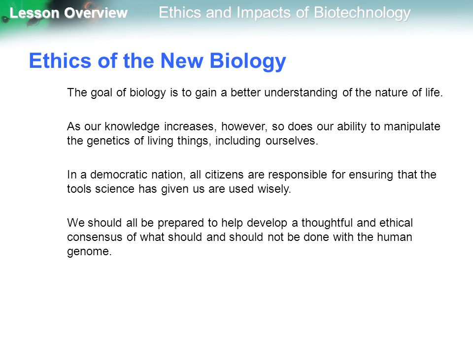 Lesson Overview Lesson Overview Ethics and Impacts of Biotechnology Ethics of the New Biology The goal of biology is to gain a better understanding of