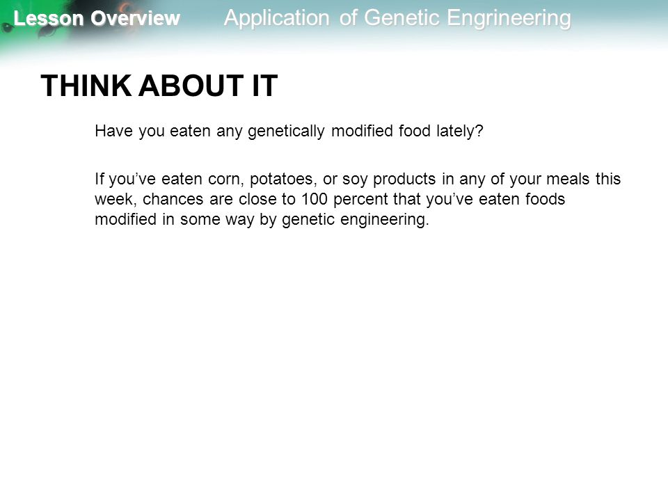 Lesson Overview Lesson Overview Application of Genetic Engrineering THINK ABOUT IT Have you eaten any genetically modified food lately? If you've eate
