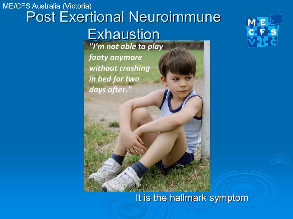 ME/CFS Australia (Victoria) Post Exertional Neuroimmune Exhaustion It is the hallmark symptom