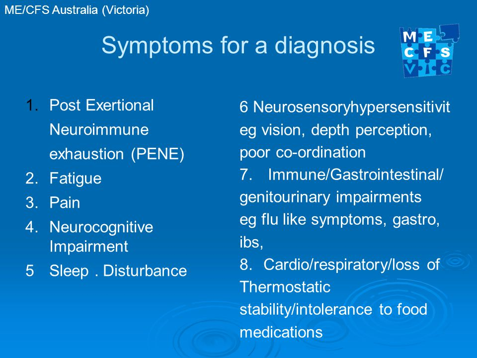 ME/CFS Australia (Victoria) Symptoms for a diagnosis 1.Post Exertional Neuroimmune exhaustion (PENE) 2.Fatigue 3.Pain 4.Neurocognitive Impairment 5Sleep.