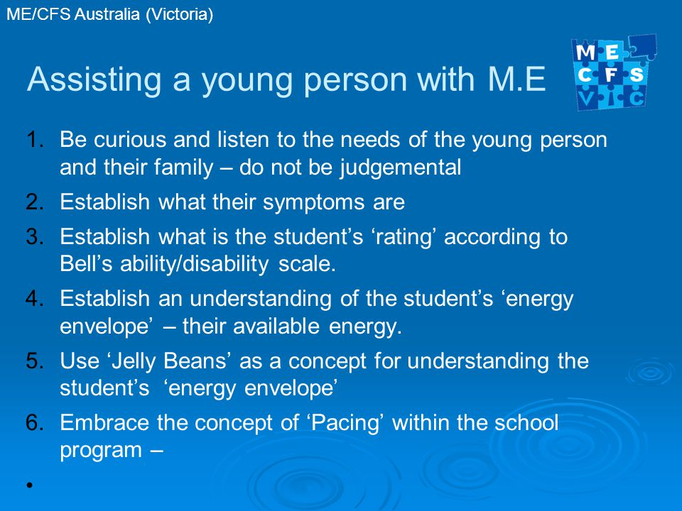 ME/CFS Australia (Victoria) Assisting a young person with M.E 1.Be curious and listen to the needs of the young person and their family – do not be judgemental 2.Establish what their symptoms are 3.Establish what is the student's 'rating' according to Bell's ability/disability scale.
