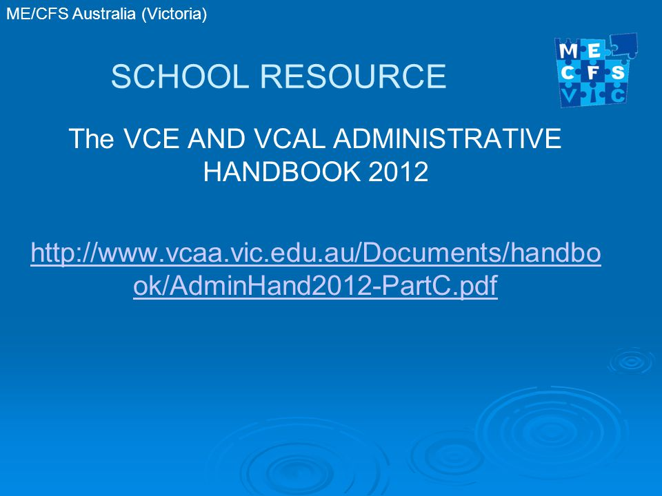 ME/CFS Australia (Victoria) SCHOOL RESOURCE The VCE AND VCAL ADMINISTRATIVE HANDBOOK 2012 http://www.vcaa.vic.edu.au/Documents/handbo ok/AdminHand2012-PartC.pdf