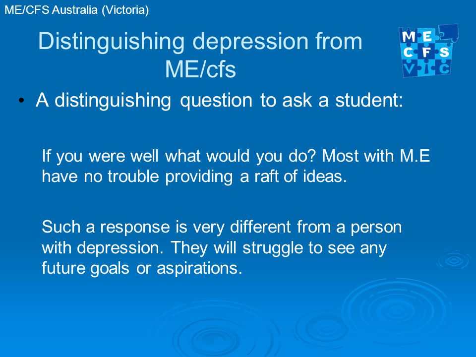 Distinguishing depression from ME/cfs A distinguishing question to ask a student: If you were well what would you do.