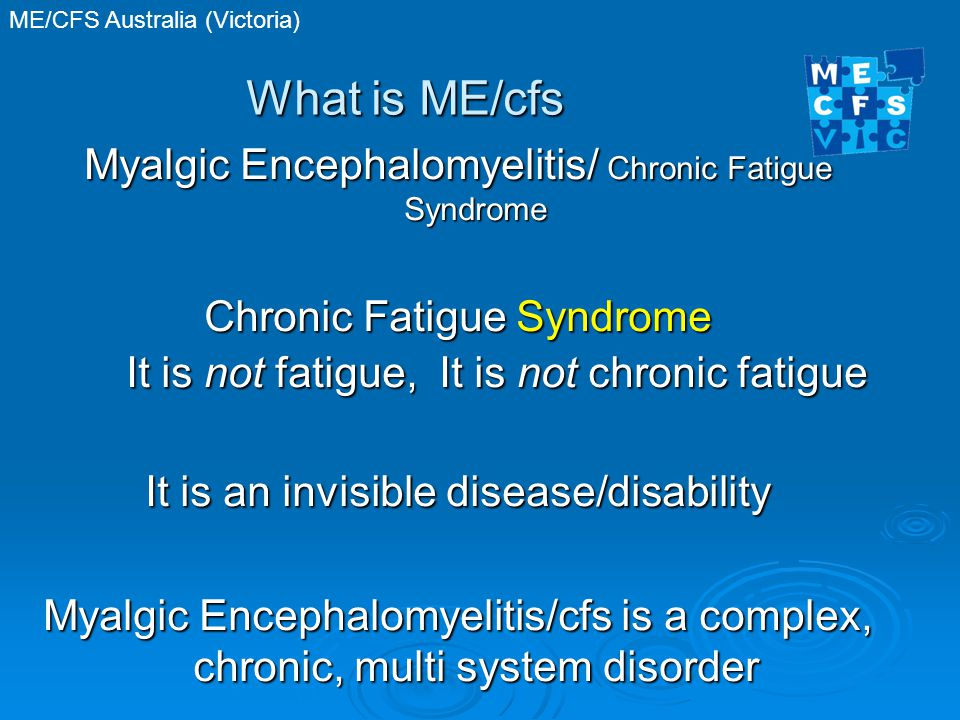 ME/CFS Australia (Victoria) What is ME/cfs Myalgic Encephalomyelitis/ Chronic Fatigue Syndrome Chronic Fatigue Syndrome It is not fatigue, It is not chronic fatigue It is an invisible disease/disability Myalgic Encephalomyelitis/cfs is a complex, chronic, multi system disorder