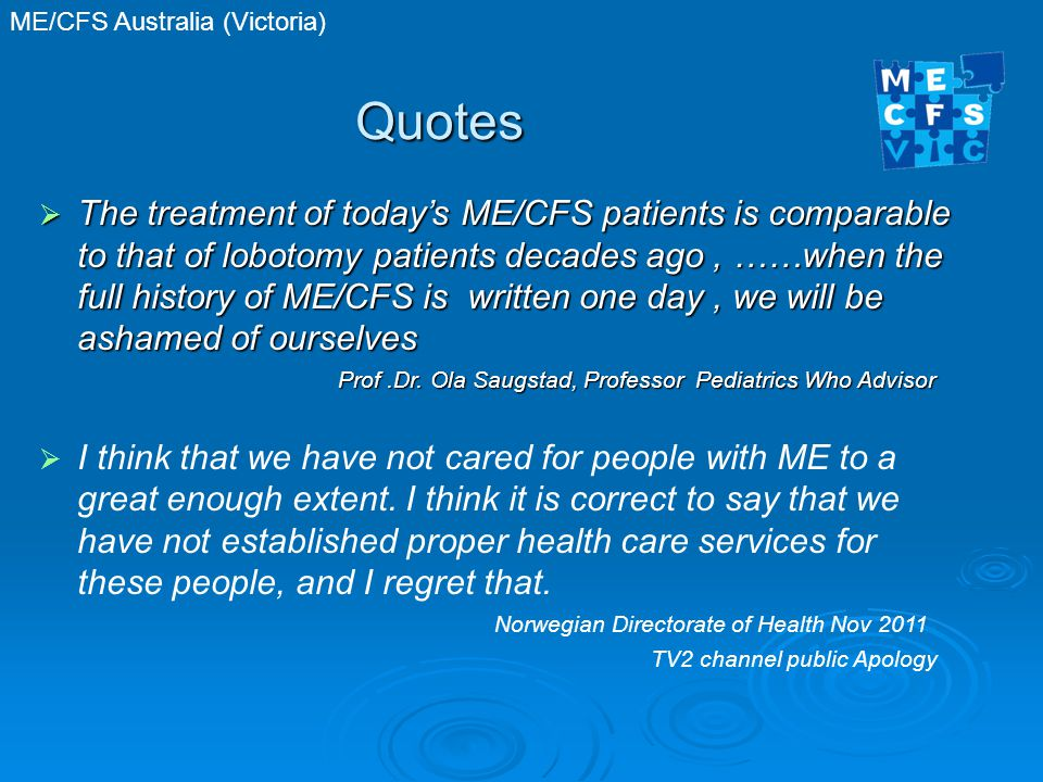 ME/CFS Australia (Victoria) Quotes  The treatment of today's ME/CFS patients is comparable to that of lobotomy patients decades ago, ……when the full history of ME/CFS is written one day, we will be ashamed of ourselves Prof.Dr.
