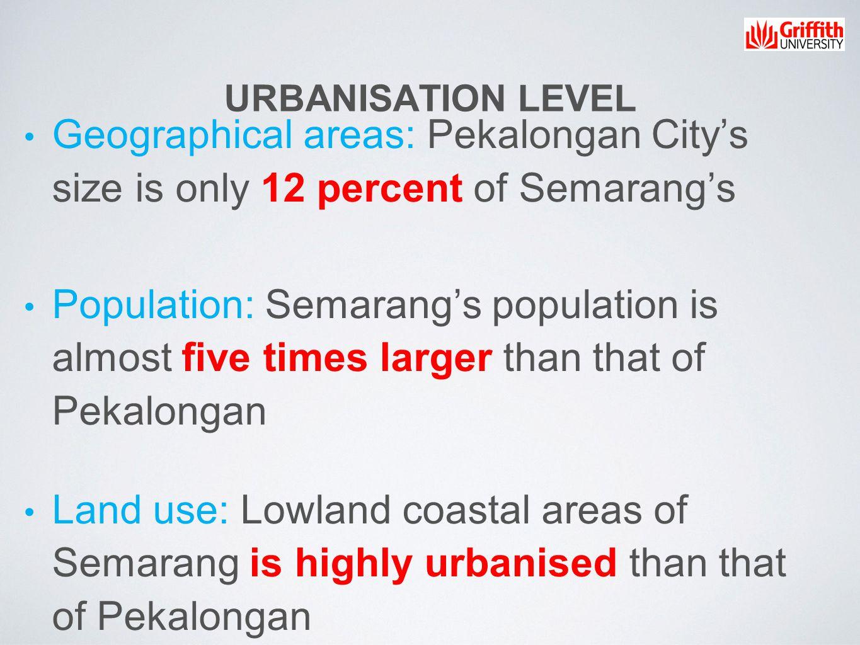 URBANISATION LEVEL Geographical areas: Pekalongan City's size is only 12 percent of Semarang's Population: Semarang's population is almost five times larger than that of Pekalongan Land use: Lowland coastal areas of Semarang is highly urbanised than that of Pekalongan