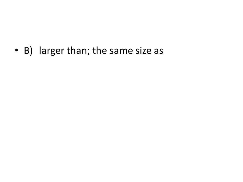 B)larger than; the same size as