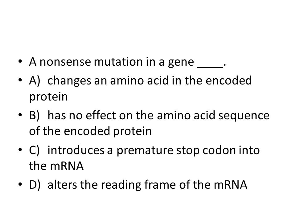A nonsense mutation in a gene ____. A)changes an amino acid in the encoded protein B)has no effect on the amino acid sequence of the encoded protein C