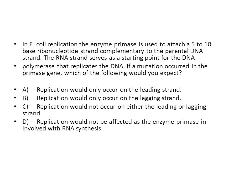 In E. coli replication the enzyme primase is used to attach a 5 to 10 base ribonucleotide strand complementary to the parental DNA strand. The RNA str