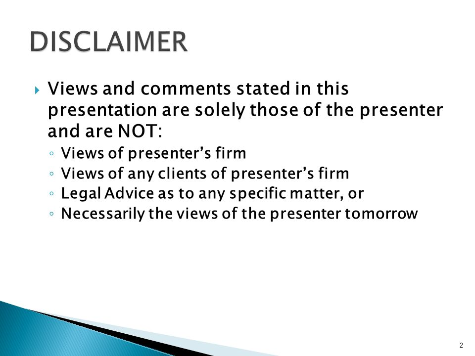  Views and comments stated in this presentation are solely those of the presenter and are NOT: ◦ Views of presenter's firm ◦ Views of any clients of presenter's firm ◦ Legal Advice as to any specific matter, or ◦ Necessarily the views of the presenter tomorrow 2