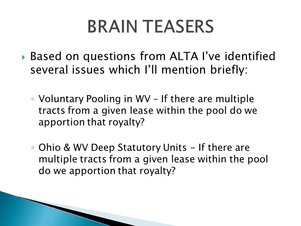  Based on questions from ALTA I've identified several issues which I'll mention briefly: ◦ Voluntary Pooling in WV – If there are multiple tracts from a given lease within the pool do we apportion that royalty.