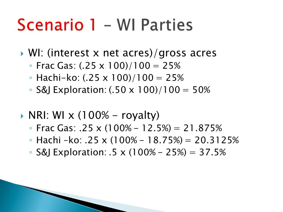 WI: (interest x net acres)/gross acres ◦ Frac Gas: (.25 x 100)/100 = 25% ◦ Hachi-ko: (.25 x 100)/100 = 25% ◦ S&J Exploration: (.50 x 100)/100 = 50%  NRI: WI x (100% - royalty) ◦ Frac Gas:.25 x (100% - 12.5%) = 21.875% ◦ Hachi –ko:.25 x (100% - 18.75%) = 20.3125% ◦ S&J Exploration:.5 x (100% - 25%) = 37.5%
