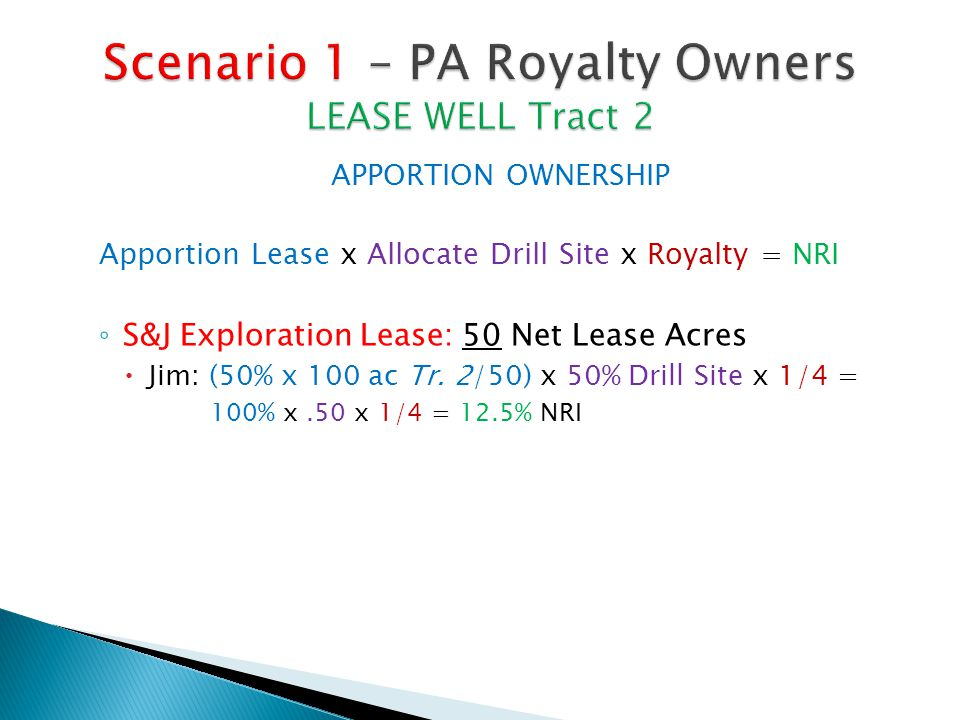APPORTION OWNERSHIP Apportion Lease x Allocate Drill Site x Royalty = NRI ◦ S&J Exploration Lease: 50 Net Lease Acres  Jim: (50% x 100 ac Tr.