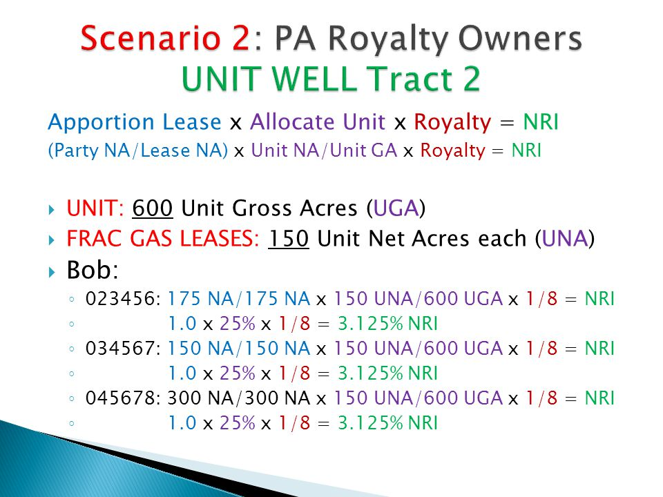 Apportion Lease x Allocate Unit x Royalty = NRI (Party NA/Lease NA) x Unit NA/Unit GA x Royalty = NRI  UNIT: 600 Unit Gross Acres (UGA)  FRAC GAS LEASES: 150 Unit Net Acres each (UNA)  Bob: ◦ 023456: 175 NA/175 NA x 150 UNA/600 UGA x 1/8 = NRI ◦ 1.0 x 25% x 1/8 = 3.125% NRI ◦ 034567: 150 NA/150 NA x 150 UNA/600 UGA x 1/8 = NRI ◦ 1.0 x 25% x 1/8 = 3.125% NRI ◦ 045678: 300 NA/300 NA x 150 UNA/600 UGA x 1/8 = NRI ◦ 1.0 x 25% x 1/8 = 3.125% NRI