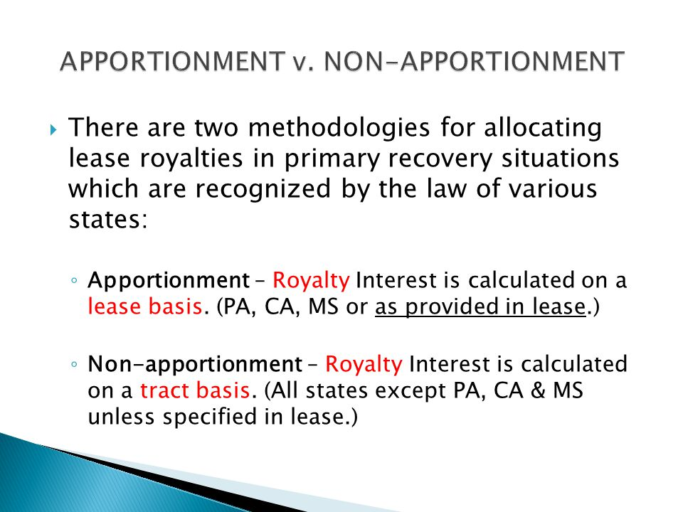  There are two methodologies for allocating lease royalties in primary recovery situations which are recognized by the law of various states: ◦ Apportionment – Royalty Interest is calculated on a lease basis.