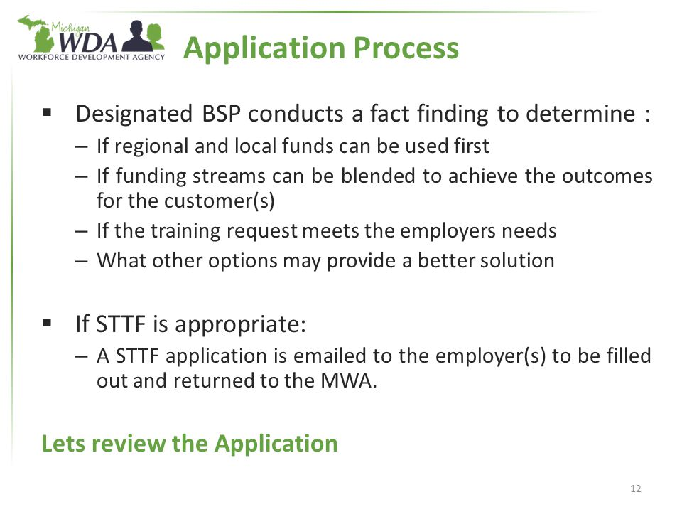  Designated BSP conducts a fact finding to determine : – If regional and local funds can be used first – If funding streams can be blended to achieve the outcomes for the customer(s) – If the training request meets the employers needs – What other options may provide a better solution  If STTF is appropriate: – A STTF application is emailed to the employer(s) to be filled out and returned to the MWA.