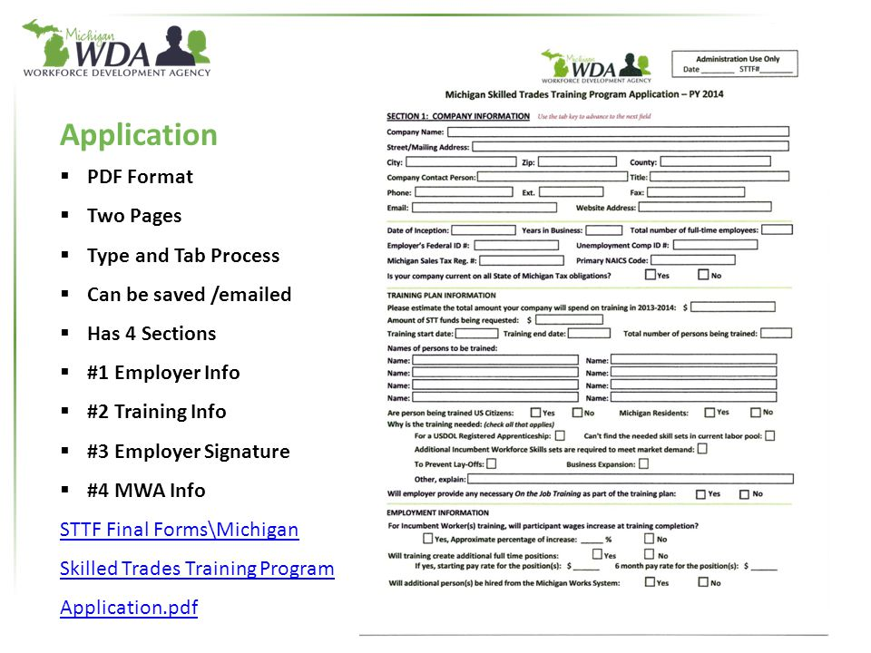 13 Application  PDF Format  Two Pages  Type and Tab Process  Can be saved /emailed  Has 4 Sections  #1 Employer Info  #2 Training Info  #3 Employer Signature  #4 MWA Info STTF Final Forms\Michigan Skilled Trades Training Program Application.pdf