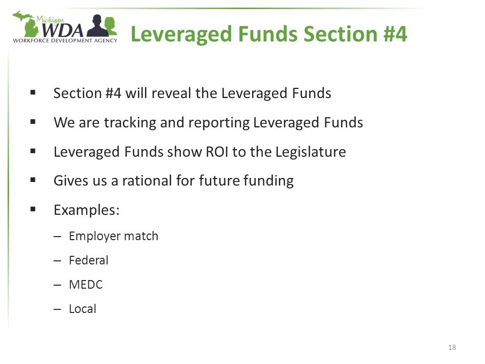 Leveraged Funds Section #4  Section #4 will reveal the Leveraged Funds  We are tracking and reporting Leveraged Funds  Leveraged Funds show ROI to the Legislature  Gives us a rational for future funding  Examples: – Employer match – Federal – MEDC – Local 18
