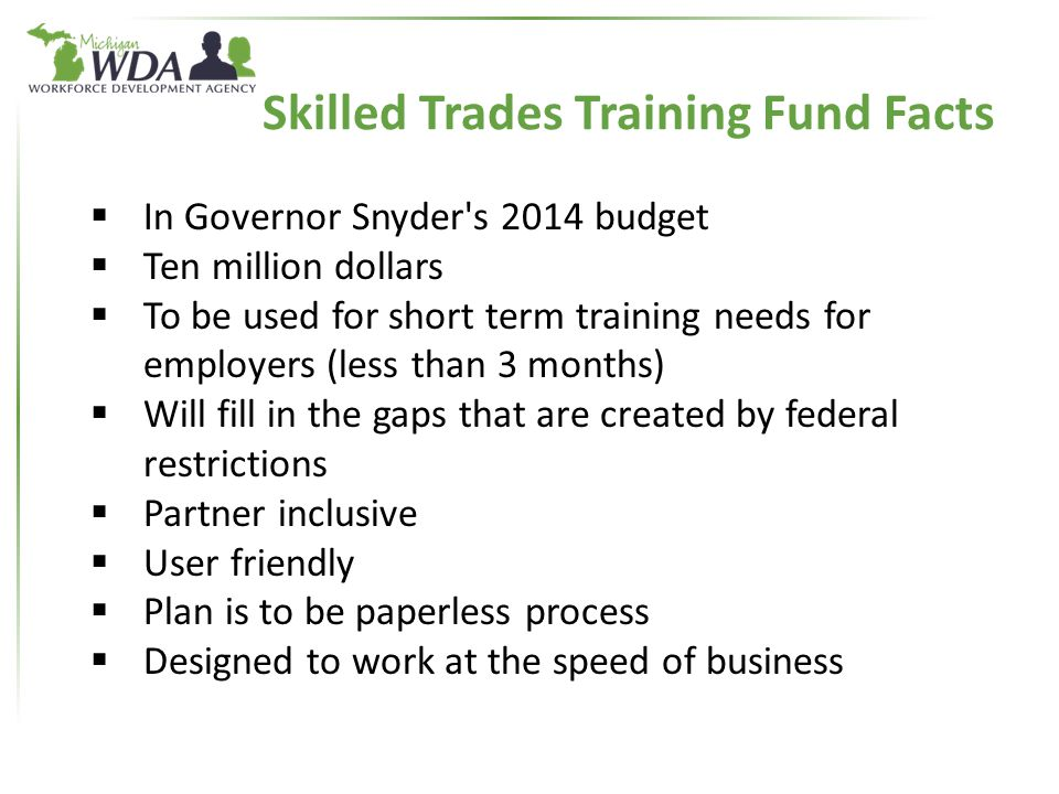 Skilled Trades Training Fund Facts  In Governor Snyder s 2014 budget  Ten million dollars  To be used for short term training needs for employers (less than 3 months)  Will fill in the gaps that are created by federal restrictions  Partner inclusive  User friendly  Plan is to be paperless process  Designed to work at the speed of business