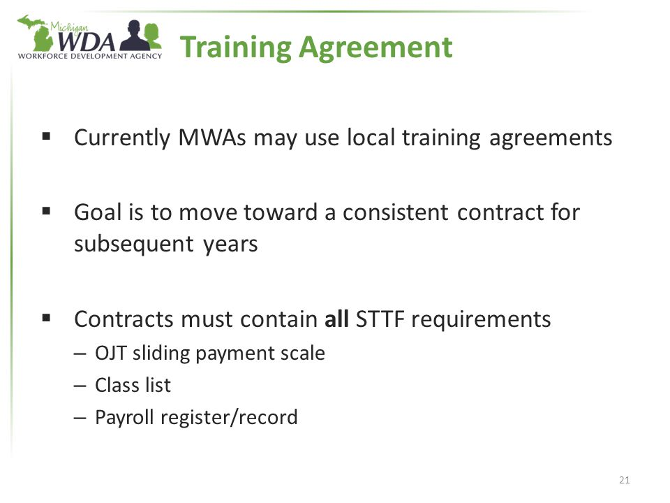 Training Agreement  Currently MWAs may use local training agreements  Goal is to move toward a consistent contract for subsequent years  Contracts must contain all STTF requirements – OJT sliding payment scale – Class list – Payroll register/record 21