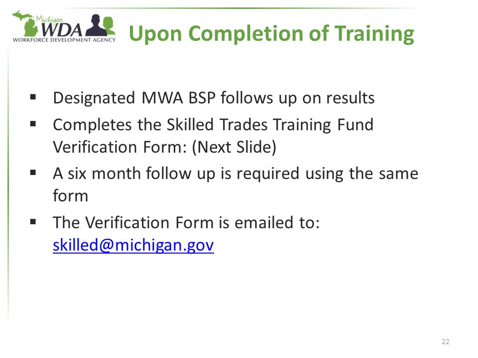  Designated MWA BSP follows up on results  Completes the Skilled Trades Training Fund Verification Form: (Next Slide)  A six month follow up is required using the same form  The Verification Form is emailed to: skilled@michigan.gov skilled@michigan.gov 22 Upon Completion of Training