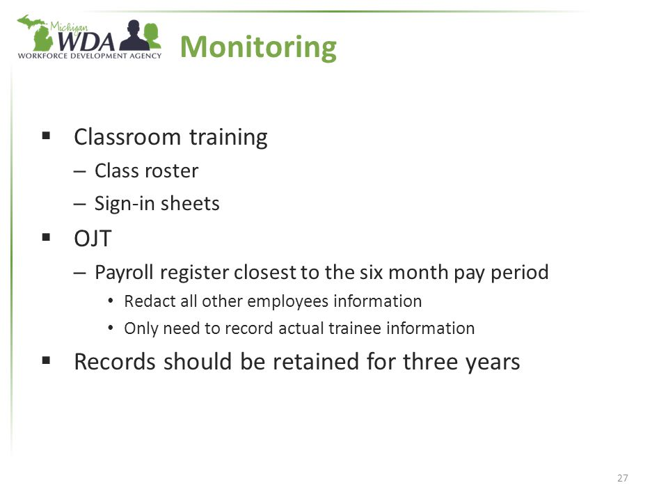 Monitoring  Classroom training – Class roster – Sign-in sheets  OJT – Payroll register closest to the six month pay period Redact all other employees information Only need to record actual trainee information  Records should be retained for three years 27