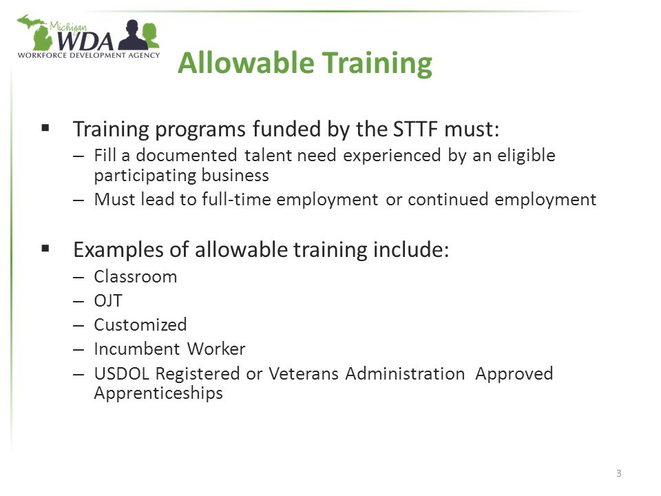 Allowable Training  Training programs funded by the STTF must: – Fill a documented talent need experienced by an eligible participating business – Must lead to full-time employment or continued employment  Examples of allowable training include: – Classroom – OJT – Customized – Incumbent Worker – USDOL Registered or Veterans Administration Approved Apprenticeships 3