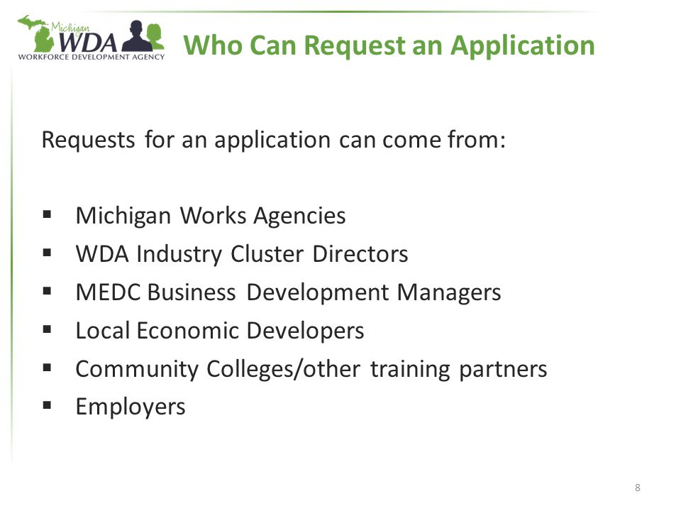 Requests for an application can come from:  Michigan Works Agencies  WDA Industry Cluster Directors  MEDC Business Development Managers  Local Economic Developers  Community Colleges/other training partners  Employers 8 Who Can Request an Application