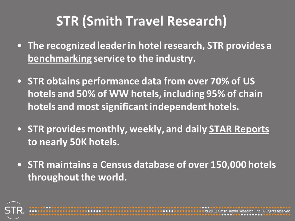 STR (Smith Travel Research) The recognized leader in hotel research, STR provides a benchmarking service to the industry. STR obtains performance data