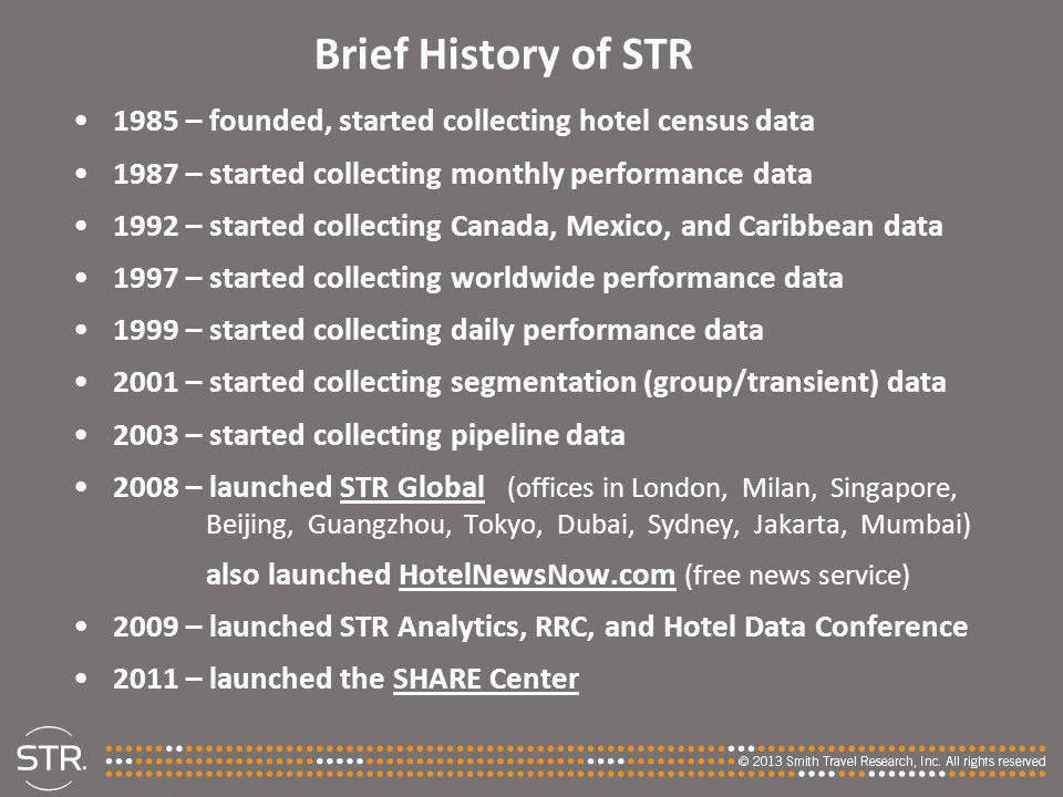 Brief History of STR 1985 – founded, started collecting hotel census data 1987 – started collecting monthly performance data 1992 – started collecting