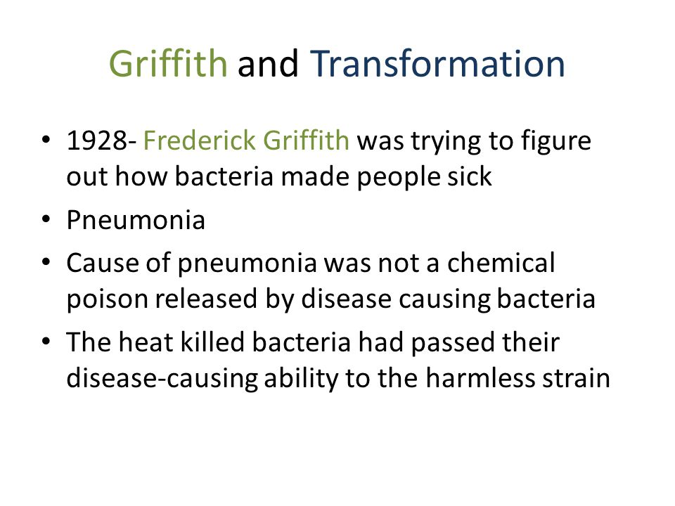 Griffith and Transformation 1928- Frederick Griffith was trying to figure out how bacteria made people sick Pneumonia Cause of pneumonia was not a chemical poison released by disease causing bacteria The heat killed bacteria had passed their disease-causing ability to the harmless strain