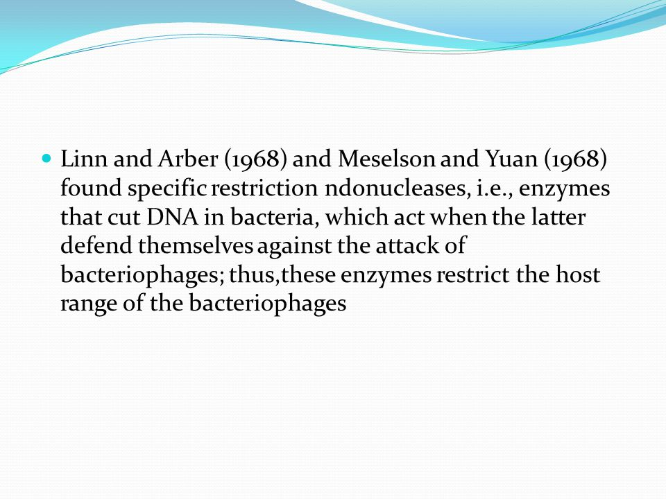 Linn and Arber (1968) and Meselson and Yuan (1968) found specific restriction ndonucleases, i.e., enzymes that cut DNA in bacteria, which act when the latter defend themselves against the attack of bacteriophages; thus,these enzymes restrict the host range of the bacteriophages