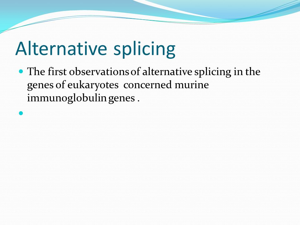 Alternative splicing The first observations of alternative splicing in the genes of eukaryotes concerned murine immunoglobulin genes.