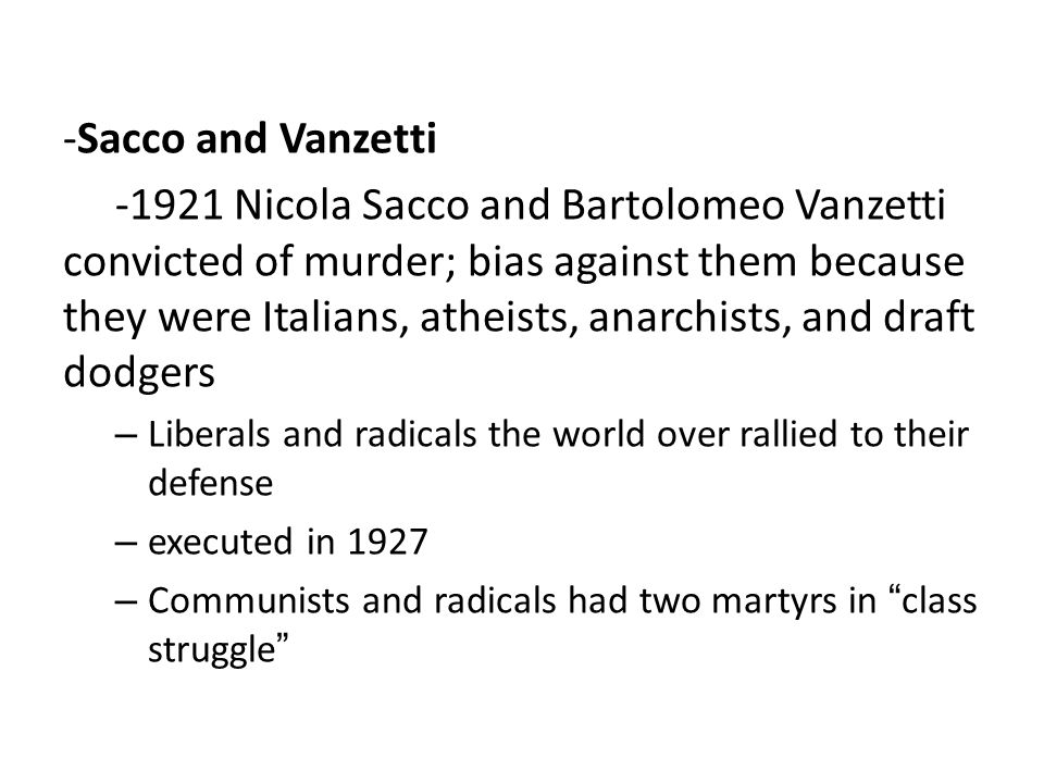 -Sacco and Vanzetti -1921 Nicola Sacco and Bartolomeo Vanzetti convicted of murder; bias against them because they were Italians, atheists, anarchists