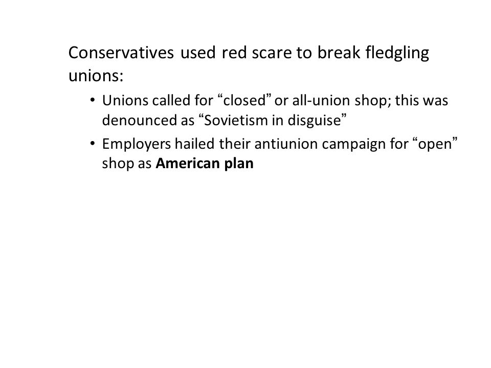 "Conservatives used red scare to break fledgling unions: Unions called for ""closed"" or all-union shop; this was denounced as ""Sovietism in disguise"" Em"