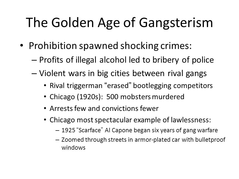 The Golden Age of Gangsterism Prohibition spawned shocking crimes: – Profits of illegal alcohol led to bribery of police – Violent wars in big cities