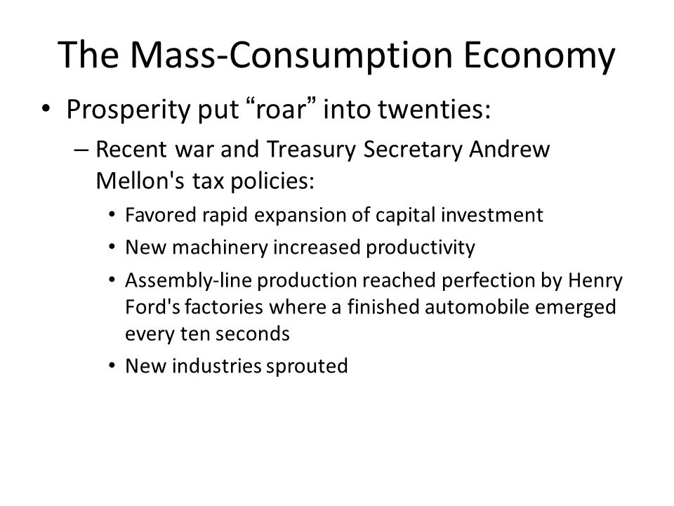 "The Mass-Consumption Economy Prosperity put ""roar"" into twenties: – Recent war and Treasury Secretary Andrew Mellon's tax policies: Favored rapid expa"