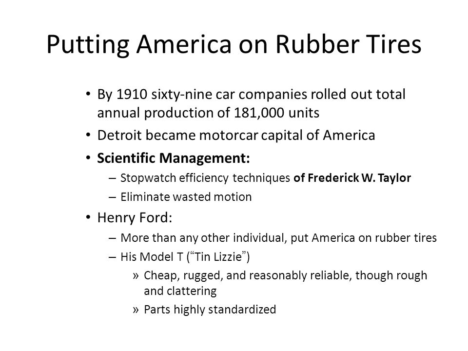 Putting America on Rubber Tires By 1910 sixty-nine car companies rolled out total annual production of 181,000 units Detroit became motorcar capital o